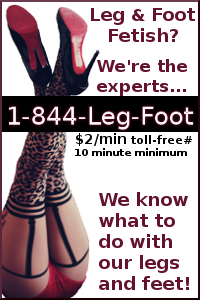 Legs Or Feet Get You Hard? 1-844-Leg-Foot  .Phone Sex Fun! Naughty Feet Talented Legs