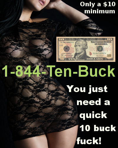 You Need A 10 Buck Fuck Quickie/Morning/Nooner Or When You Are Having A Hard Time Phone Sex 1-844-Ten-Buck